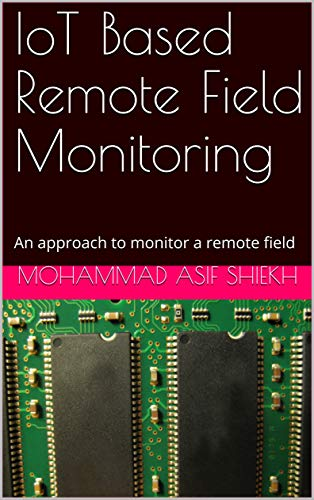 IoT Based Remote Field Monitoring: An approach to monitor a remote field (English Edition)