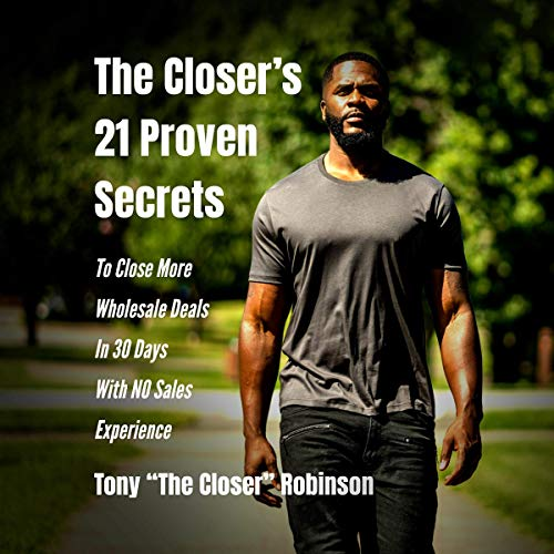 The Closer's 21 Proven Secrets to Close More Wholesale Deals in 30 Days with No Sales Experience                   By:                                                                                                                                 Tony Robinson                               Narrated by:                                                                                                                                 Tony Robinson Jr.                      Length: 52 mins     156 ratings     Overall 4.8