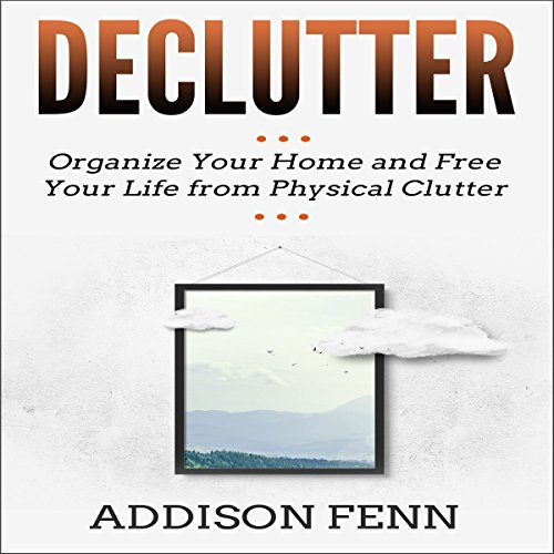 Declutter: Organize Your Home and Free Your Life from Physical Clutter audiobook cover art
