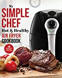 My Simple Chef Hot & Healthy Air Fryer Cookbook: 100 Delicious Oil-Free Cooking Recipes With Illustrations (Culinary Air Fryers Book 3) (English Edition)
