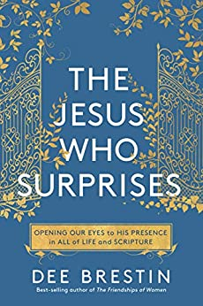 The Jesus Who Surprises: Opening Our Eyes to His Presence in All of Life and Scripture by [Dee Brestin]