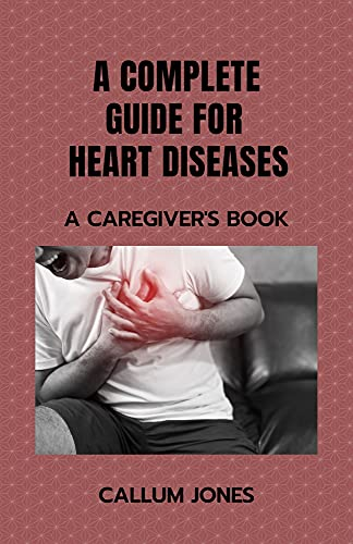A Complete Guide for Heart Diseases: A Caregiver's Book (English Edition)