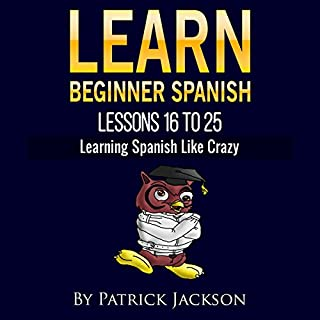 Learn Beginner Spanish - Lessons 16 to 25     From the Original or Classic Version of Learning Spanish like Crazy              By:                                                                                                                                 Patrick Jackson                               Narrated by:                                                                                                                                 Jessica Ramos,                                                                                        Jose Rivera,                                                                                        Sandra Gomez,                   and others                 Length: 5 hrs and 43 mins     Not rated yet     Overall 0.0