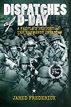 Dispatches of D-Day  A People s History of The Normandy Invasion