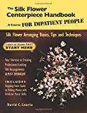The Silk Flower Centerpiece Handbook: A Course FOR IMPATIENT PEOPLE: Silk Flower Arranging Basics, Tips and Techniques