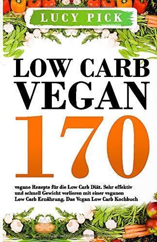 Low Carb Vegan: 170 vegane Rezepte für die Low Carb Diät. Sehr effektiv und schnell Gewicht verlieren mit einer veganen Low Carb Ernährung. Das Vegan Low Carb Kochbuch. (Vegan Kochbuch, Band 1)