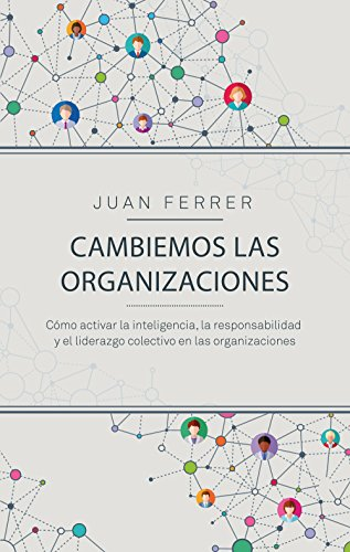 Cambiemos las organizaciones: Cómo activar la inteligencia, la responsabilidad y el liderazgo colectivo en las organizaciones