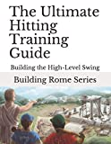 The Ultimate Hitting Training Guide: Building Rome Series - Step by Step Coaching Guides To Training Great Ballplayers - Baseball and Fastpitch Softball (Building the High-Level Swing)
