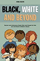 Black, White and Beyond: Racism and Intolerance Made Plain and Simple for Kids (An Anti-racist Children's Book)