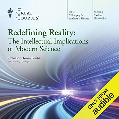 Redefining Reality     The Intellectual Implications of Modern Science              By:                                                                                                                                 Steven Gimbel,                                                                                        The Great Courses                               Narrated by:                                                                                                                                 Steven Gimbel                      Length: 18 hrs and 6 mins     2,893 ratings     Overall 4.6