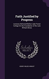 Faith Justified by Progress: Lectures Delivered Before Lake Forest College on the Foundation of the Late William Bross
