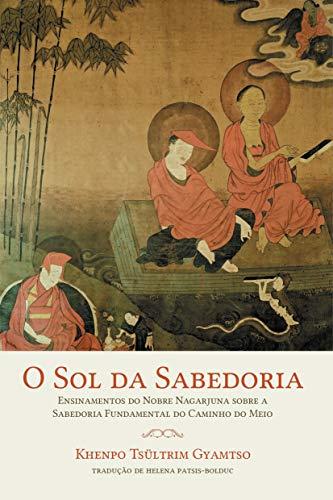 O sol da sabedoria: Ensinamentos do Nobre Nagarjuna sobre a sabedoria fundamental do caminho do meio