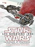 Star Wars Les derniers Jedi - Vaisseaux et véhicules: Plans, coupes et technologies