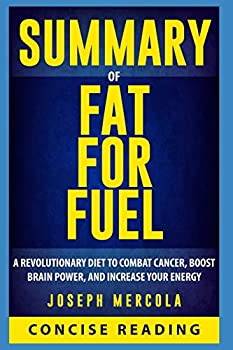 Summary of Fat for Fuel  A Revolutionary Diet to Combat Cancer Boost Brain Power and Increase Your Energy By Dr Joseph Mercola