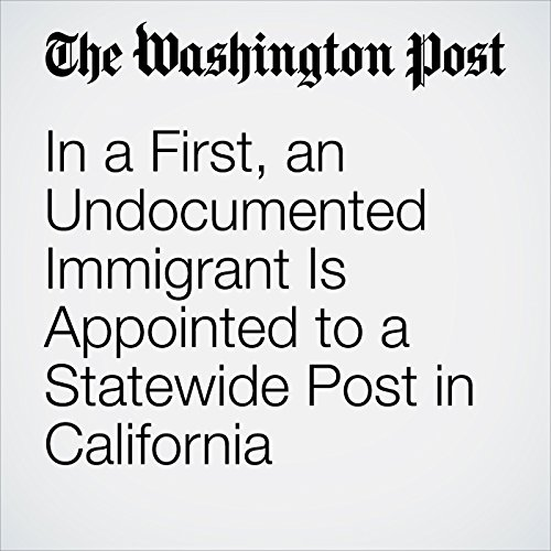 In a First, an Undocumented Immigrant Is Appointed to a Statewide Post in California copertina