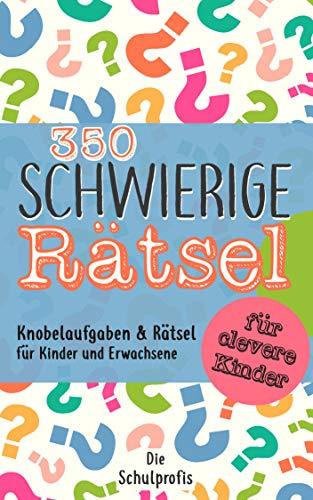 350 schwierige Rätsel für clevere Kinder: Knobelaufgaben und Rätsel für Kinder und Erwachsene