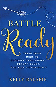 Battle Ready: Train Your Mind to Conquer Challenges, Defeat Doubt, and Live Victoriously by [Kelly Balarie]