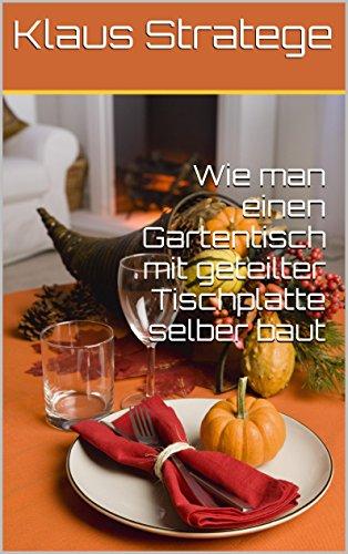 Wie man einen Gartentisch mit geteilter Tischplatte selber baut: Ausziehtisch (Gartentisch) mit geteilter Tischplatte (German Edition)