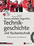 Bauen, erleben, begreifen:  Technikgeschichte mit fischertechnik: 16 Meilensteine zum Nachbauen (Edition Make:) (German Edition)