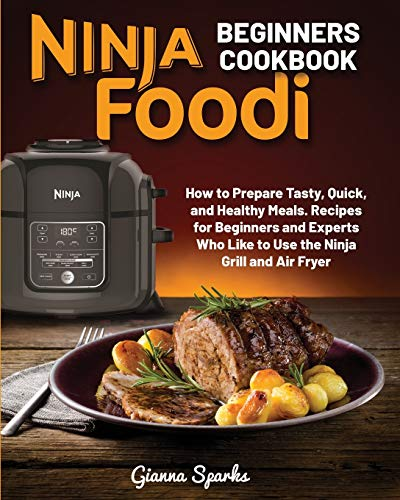 Ninja Foodi Beginners Cookbook: How to Prepare Quick and Healthy Meals. Recipes for Beginners and Experts Who Like to Use the Ninja Grill and Air Fryer