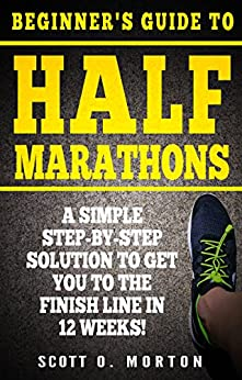 Beginner's Guide to Half Marathons: A Simple Step-By-Step Solution to Get You to the Finish Line in 12 Weeks! (Beginner To Finisher Book 4) by [Scott O. Morton, Krystal Boots]