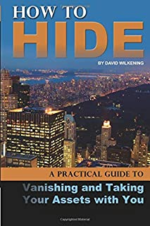 How to Hide A Practical Guide to Vanishing and Taking Your Assets with You