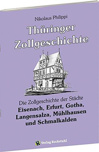 Thüringer Zollgeschichte: Die Zollgeschichte der Städte Eisenach, Erfurt, Gotha, Langensalza, Mühlhausen und Schmalkalden in Thüringen