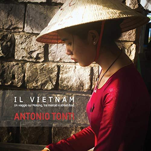 IL VIETNAM: Un viaggio sul Mekong, tra mercati e street-food.