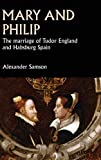 Mary and Philip: The marriage of Tudor England and Habsburg Spain (Studies in Early Modern European History)