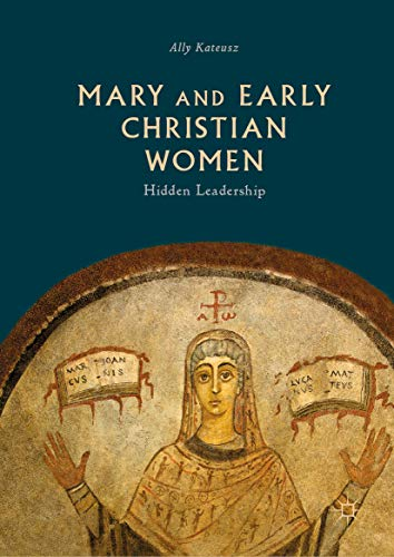 Mary and Early Christian Women : Hidden Leadership