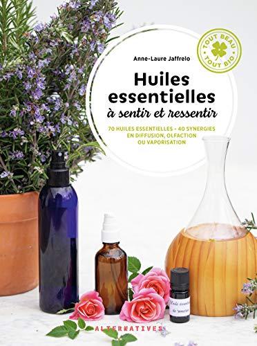 Huiles essentielles à sentir et ressentir: 70 huiles essentielles - 40 synergies en diffusion, olfaction ou vaporisation