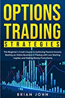 Options Trading Strategies: The Beginner's Crash Course to Achieving Passive Income, Starting an Online Business in Trading with Low Starting Capital, and Making Money From Home