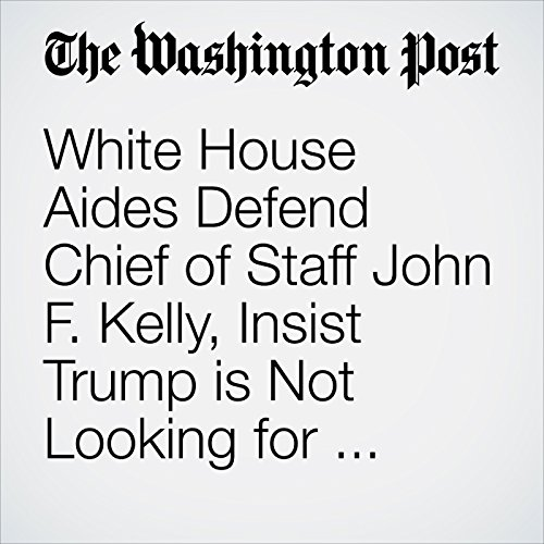 White House Aides Defend Chief of Staff John F. Kelly, Insist Trump Is Not Looking for Replacements copertina