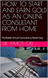 HOW TO START AND EARN GOLD AS AN ONLINE CONSULTANT FROM HOME: Profitable Virtual Consultancy Made Easy (Consultancy Gold-mine Book 1) (English Edition)