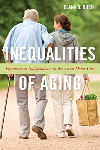 Inequalities of Aging: Paradoxes of Independence in American Home Care (Anthropologies of American Medicine: Culture, Po