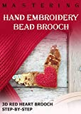 Mastrering Hand Embroidery Bead Brooch, 3D red heart brooch, : Embroidery Bead Brooch, Pattern Step-by-step, Beadwork (English Edition)