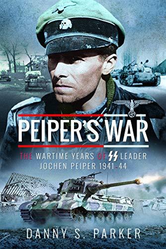 Parker, D: Peiper's War: The Wartime Years of SS Leader Jochen Peiper, 1941-44