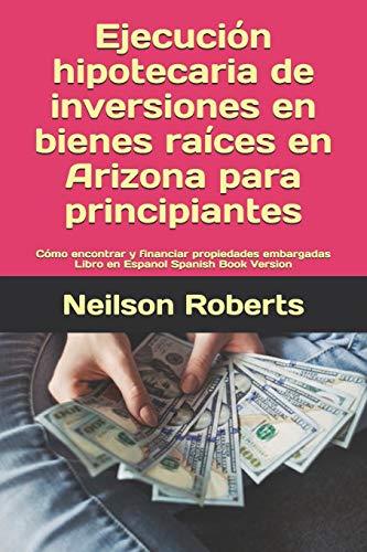 Ejecución hipotecaria de inversiones en bienes raíces en Arizona para principiantes: Cómo encontrar y financiar propiedades embargadas Libro en Espanol Spanish Book Version