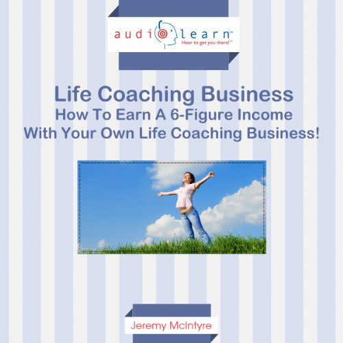 How to Earn a Six-Figure Income with Your Own Life Coaching Business! audiobook cover art
