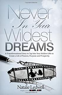 Never In Your Wildest Dreams: A Transformational Story to Tap Into Your Hidden Gifts to Create a Life of Passion, Purpose,...