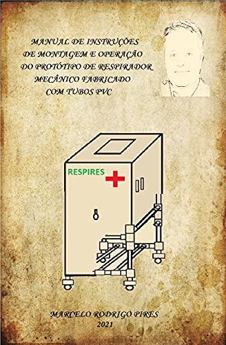 MANUAL DE INSTRUÇÕES DE MONTAGEM E OPERAÇÃO DO PROTÓTIPO DE RESPIRADOR MECÂNICO, FABRICADO COM TUBOS PVC 'RESPIRES' (Portuguese Edition)
