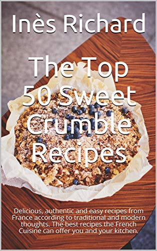 The Top 50 Sweet Crumble Recipes: Delicious, authentic and easy recipes from France according to traditional and modern thoughts. The best recipes the ... you and your kitchen. (English Edition)