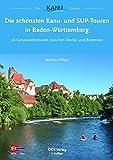 Die schönsten Kanu- und SUP-Touren in Baden-Württemberg: 28 Kanuwandertouren zwischen Neckar und...