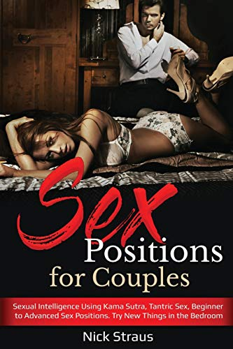 Sex Positions for Couples: Sexual Intelligence Using Kama Sutra, Tantric Sex, Beginner to Advanced Sex Positions. Try New Things in the Bedroom.
