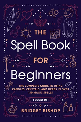 The Spell Book For Beginners: The Complete Guide to Using Candles, Crystals, and Herbs in Over 150 Magic Spells
