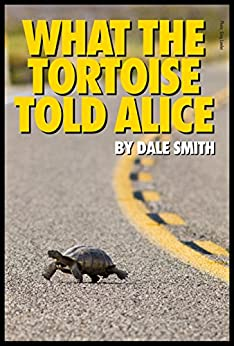 What the Tortoise Told Alice by [Dale Smith]