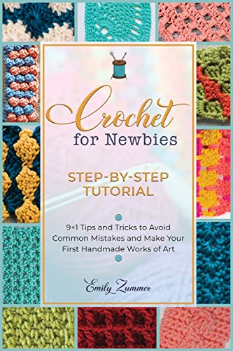 Crochet for Newbies [Step-by-Step Tutorial]: 9+1 Tips and Tricks to Avoid Common Mistakes and Make Your First Handmade Works of Art