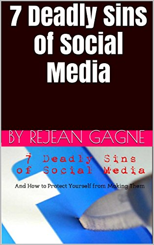 7 Deadly Sins of Social Media: And How to Protect Yourself from Making Them