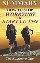 Summary - How to Stop Worrying and Start Living: By Dale Carnegie - A Full Summary