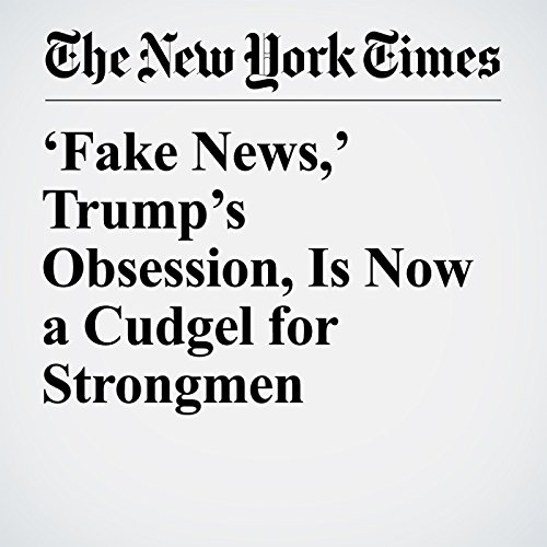 'Fake News,' Trump's Obsession, Is Now a Cudgel for Strongmen copertina